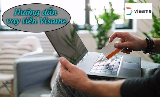 Hướng dẫn vay tiền tại Visame